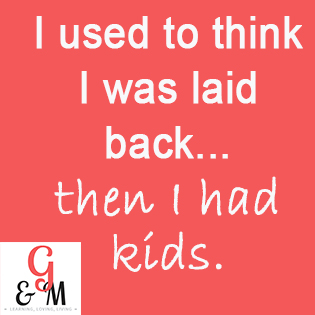 I used to think I was laid back, then I had kids